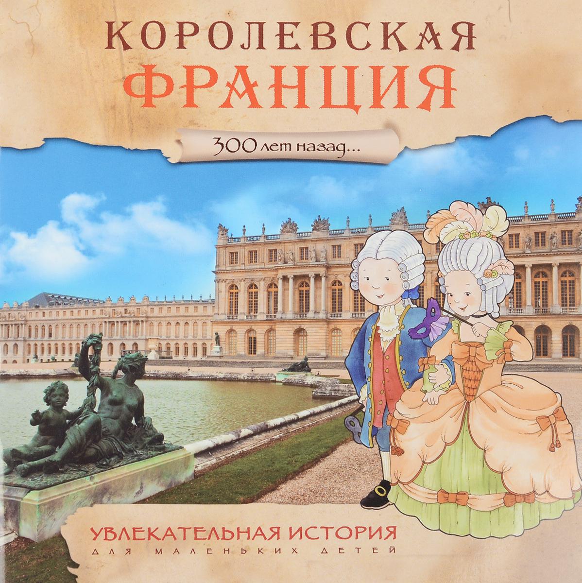 300 лет назад. Королевская Франция. Увлекательная история для маленьких детей ( 978-5-43150-932-2 )
