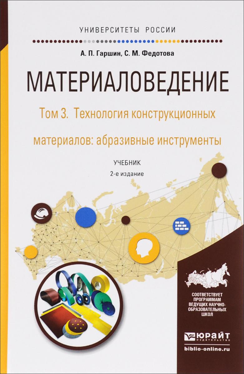 Материаловедение. В 3 томах. Том 3. Технология конструкционных материалов: абразивные инструменты. Учебник для академического бакалавриата