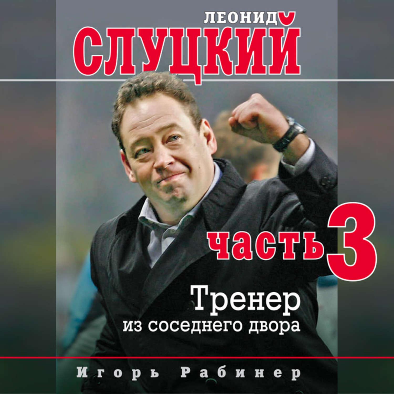 Леонид Слуцкий. Тренер из соседнего двора. Часть 3