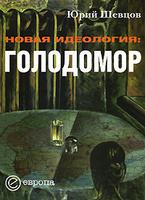 Юрий Шевцов. Новая идеология. Голодомор. Издательство: Европа, 2009 г.