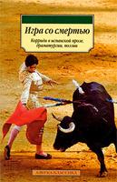 Игра со смертью. Коррида в испанской прозе, драматургии, поэзии. Издательство: Азбука-классика, 2009 г.