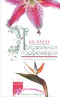 Натуральная парфюмерия. Все об ароматерапии: духи и ароматические композиции из природных компонентов | И. В. Саков