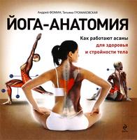 Йога-анатомия. Как работают асаны для здоровья и стройности тела | Андрей Фомин , Татьяна Громаковская
