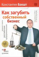 OZON.ru - Книги | Как загубить собственный бизнес. Вредные советы российским предпринимателям | Константин Бакшт