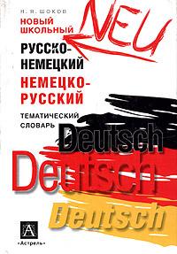 Новый школьный русско-немецкий немецко-русский тематический словарь