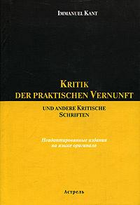 Kritik der praktischen Vernunft und andere Kritische Schriften. Неадаптированное издания на языке оригинала