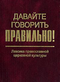 Давайте говорить правильно! Лексика православной церковной культуры