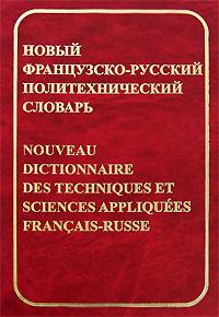 Новый французско-русский политехнический словарь / Nouveau dictionnaire des techniques et sciences appliquees francais-russe