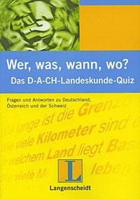 Wer, was, wann, wo? Das D-A-CH-Landeskunde-Quiz: Fragen und Antworten zu Deutschland, Osterreich und der Schweiz