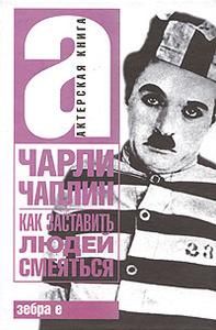 Чарли Чаплин. Как заставить людей смеяться . Издательство: АСТ, Зебра Е, ВКТ, 2008 г.