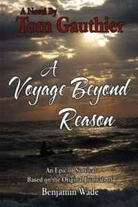 A Voyage Beyond Reason: Based on the Original Journals of Benjamin Wade