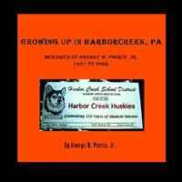 GROWING UP IN HARBORCREEK, PA: Memories of George W. Pierce, Jr. 1931-2009