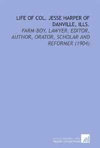 Life of Col. Jesse Harper of Danville, Ills.: Farm-Boy, Lawyer, Editor, Author, Orator, Scholar and Reformer (1904)
