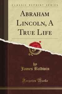 Abraham Lincoln, A True Life (Classic Reprint)