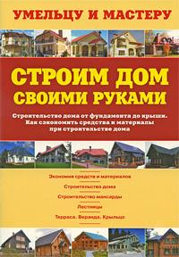 """Книга """"Строим дом своими руками. Строительство дома от фундамента до крыши. Как сэкономить средства и материалы при строительств"""
