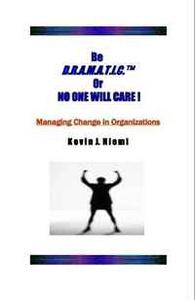 Be D.R.A.M.A.T.I.C.(tm) Or NO ONE WILL CARE !: Managing Change in Organizations
