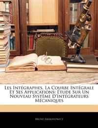 Les Integraphes, La Courbe Integrale Et Ses Applications: Etude Sur Un Nouveau Systeme D'Integrateurs Mecaniques (French Edition)