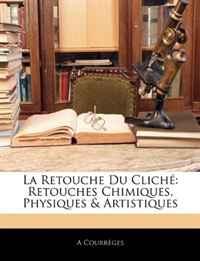 La Retouche Du Cliche: Retouches Chimiques, Physiques & Artistiques (French Edition)