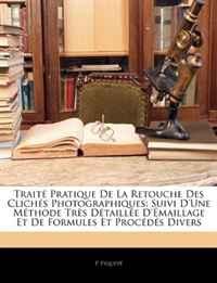 Traite Pratique De La Retouche Des Cliches Photographiques: Suivi D'une Methode Tres Detaillee D'emaillage Et De Formules Et Procedes Divers (French Edition)