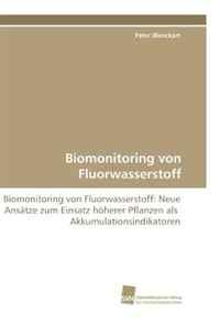 Biomonitoring von Fluorwasserstoff: Biomonitoring von Fluorwasserstoff: Neue Ansatze zum Einsatz hoherer Pflanzen als Akkumulationsindikatoren (German Edition)