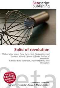 Solid of revolution: Mathematics, Shape, Plane Curve, Line, Pappus's Centroid Theorem, Volume Element, Cylinder, Surface of Revolution, Gabriel's Horn, Dimension, Disk Integration, Shell Integration