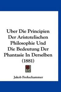 Uber Die Principien Der Aristotelischen Philosophie Und Die Bedeutung Der Phantasie In Derselben (1881)