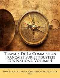 Travaux de La Commission Franaise Sur L'Industrie Des Nations, Volume 4 (French Edition)