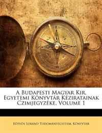A Budapesti Magyar Kir. Egyetemi Konyvtar Keziratainak Czimjegyzeke, Volume 1 (Latin Edition)