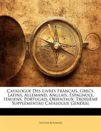 Catalogue Des Livres Francais, Grecs, Latins, Allemand, Anglais, Espagnols, Italiens, Portugais, Orientaux: Troisieme Supplementau Catalogue General (French Edition)