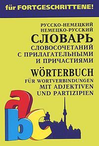 Русско-немецкий немецко-русский словарь словосочетаний с прилагательными и причастиями / Worterbuch fur Wortverbindungen mit Adjektiven und Partizipien