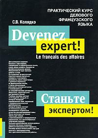 Devenez expert! Le francais des affaires / Станьте экспертом! Практический курс делового французского языка.