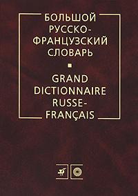 Большой русско-французский словарь / Grand dictionnaire russe-francais