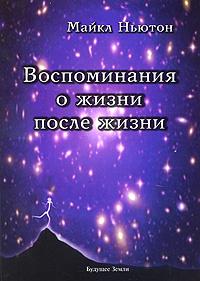 Воспоминания о жизни после жизни. Майкл Ньютон