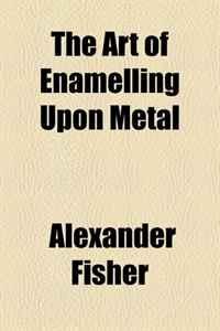 The Art of Enamelling Upon Metal
