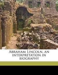 Abraham Lincoln, an Interpretation in Biography