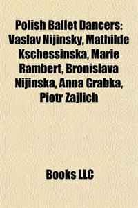 Polish Ballet Dancers: Vaslav Nijinsky, Mathilde Kschessinska, Marie Rambert, Bronislava Nijinska, Anna Grabka, Piotr Zajlich