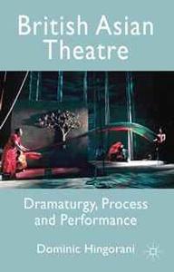 British Asian Theatre: Dramaturgy, Process and Performance