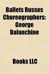 Ballets Russes Choreographers: Vaslav Nijinsky, George Balanchine, Michel Fokine, Leonide Massine, Bronislava Nijinska