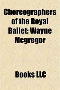 Choreographers of the Royal Ballet: Wayne Mcgregor, Robert Helpmann, Kenneth Macmillan, Frederick Ashton, Christopher Wheeldon, John Cranko