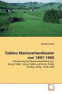Toblers Marionettentheater von 1897-1900: Erforschung der Marionettenbuhne von Georg Tobler, Justus Tobler und Victor Tobler Anfang: Zeitig - Ende: Bald (German Edition)