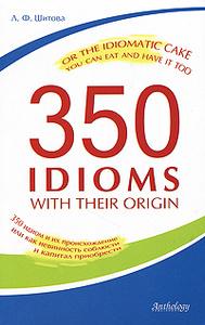 350 Idioms with Their Origin, or The Idiomatic Cake You Can Eat and Have It Too / 350 идиом и их происхождение, или Как невинность соблюсти и капитал приобрести