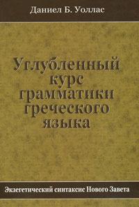 Углубленный курс грамматики греческого языка. Экзегетический синтаксис Нового Завета