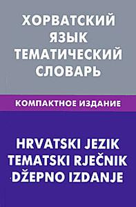 Хорватский язык. Тематический словарь. Компактное издание / Hrvatski jezik: Tematski Rjecnik: Dzepno izdanje