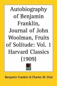 Autobiography of Benjamin Franklin, Journal of John Woolman, Fruits of Solitude (Harvard Classics, Part 1)
