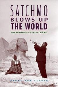 Satchmo Blows Up the World : Jazz Ambassadors Play the Cold War