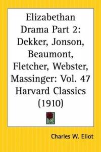 Elizabethan Drama, Part 2: Dekker, Jonson, Beaumont, Fletcher, Webster, Massinger (Harvard Classics, Part 47)