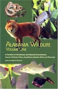 Alabama Wildlife, Volume 1: A Checklist of Vertebrates and Selected Invertebrates: Aquatic Mollusks, Fishes, Amphibians, Reptiles, Birds, and Mammals (Alabama Wildlife)