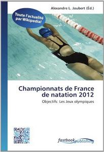 Championnats de France de natation 2012: Objectifs: Les Jeux olympiques (French Edition)