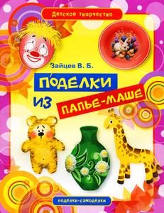 """Книга """"Поделки из папье-маше"""" В. Б. Зайцев - купить книгу ISBN 978-5-386-04868-6 с доставкой по почте в интернет-магазине OZON.r"""