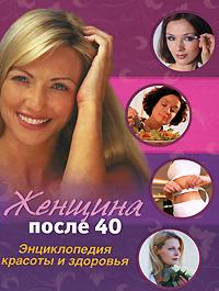 Женщина после 40. Энциклопедия красоты и здоровья